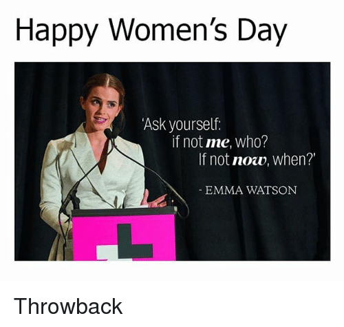 Emma Watson, Memes, and Happy: Happy Women's Day  Ask yourself  if not me, who?  If not now, when?  EMMA WATSON Throwback