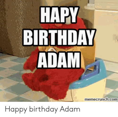 Birthday Adam: HAPY  BIRTHDAY  ADAM  memecrunch.com Happy birthday Adam
