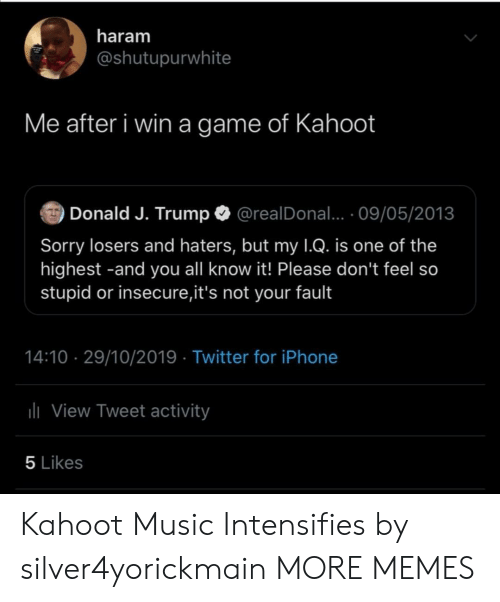 Dank, Iphone, and Kahoot: haram  @shutupurwhite  Me after i win a game of Kahoot  Donald J. Trump  @realDonal... 09/05/2013  Sorry losers and haters, but my 1Q. is one of the  highest -and you all know it! Please don't feel so  stupid or insecure,it's not your fault  14:10 29/10/2019 Twitter for iPhone  lView Tweet activity  5 Likes Kahoot Music Intensifies by silver4yorickmain MORE MEMES