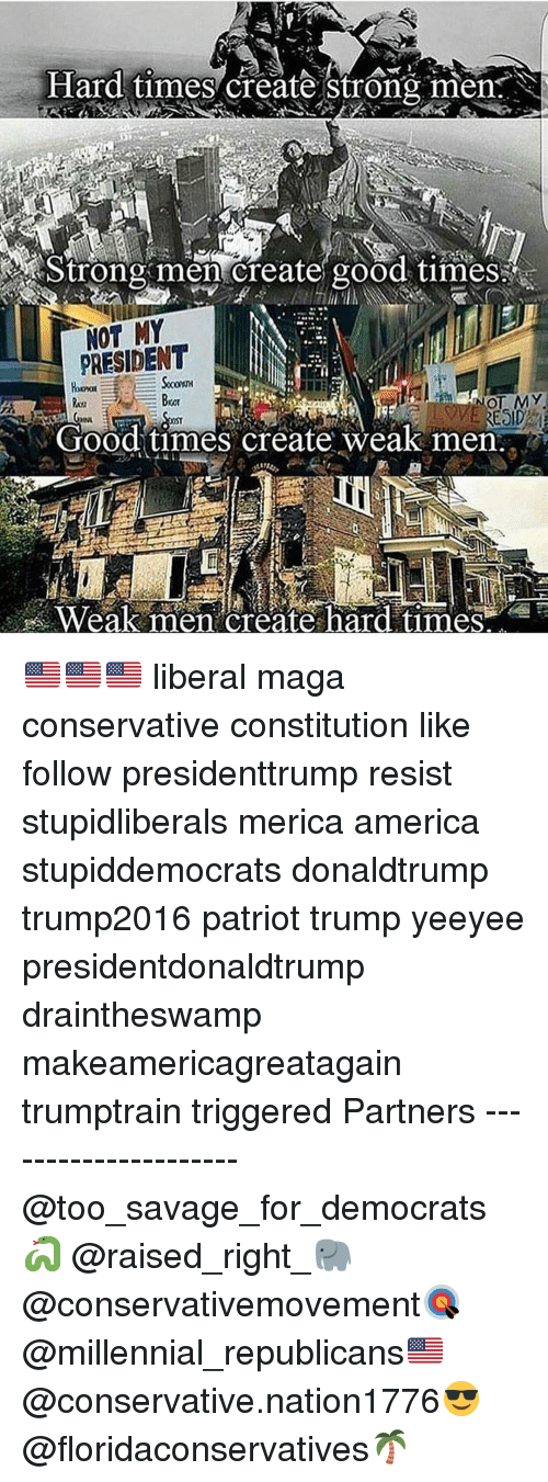 America, Memes, and Savage: Hard times create strong men  trongmen creategood timeS  NOT MY  PRESIDENT  NOT MY  Good times create weak men  Weak men create hard timese 🇺🇸🇺🇸🇺🇸 liberal maga conservative constitution like follow presidenttrump resist stupidliberals merica america stupiddemocrats donaldtrump trump2016 patriot trump yeeyee presidentdonaldtrump draintheswamp makeamericagreatagain trumptrain triggered Partners --------------------- @too_savage_for_democrats🐍 @raised_right_🐘 @conservativemovement🎯 @millennial_republicans🇺🇸 @conservative.nation1776😎 @floridaconservatives🌴