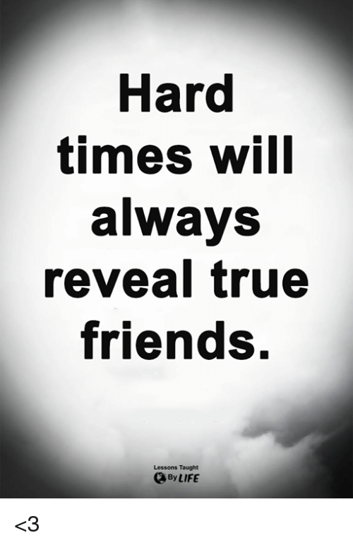 Friends, Life, and Memes: Hard  times will  always  reveal true  friends.  Lessons Taught  By LIFE <3