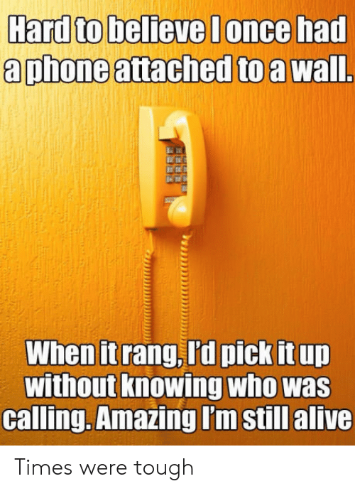 Alive, Phone, and Amazing: Hard to believe lonce had  a phone attached to a wal  When it rang, I'd pick it up  without knowing who was  calling.Amazing I'm still alive Times were tough