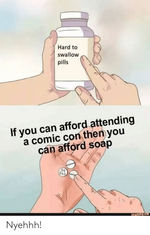 Attending: Hard to  swallow  pills  If you can afford attending  a comic con then you  can afford soap  54  543,  ifunny.ce Nyehhh!