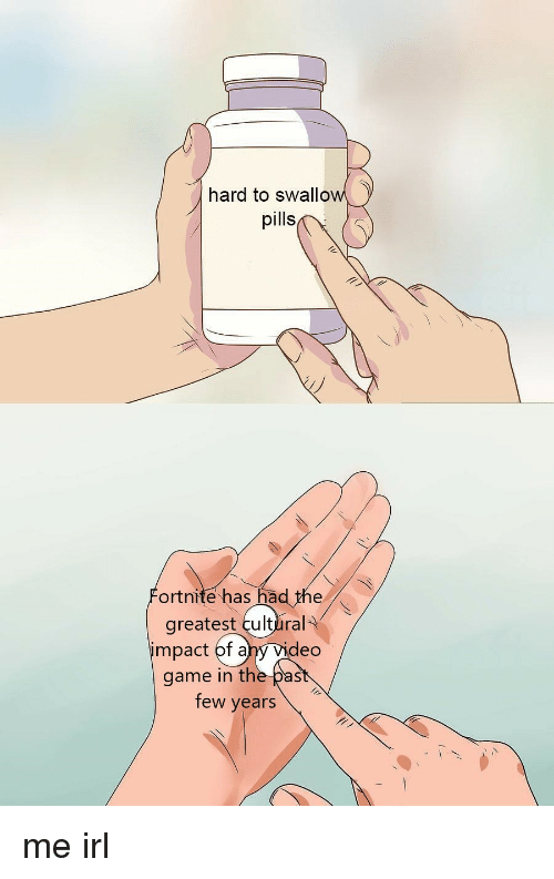 Impact Of: hard to swallow  pills  ortnite has had the  greatest cultlral  impact of ahy Vid  eo  game in the past  few years me irl