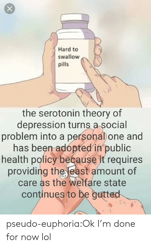 Lol, Target, and Tumblr: Hard to  swallow  pills  the serotonin theory of  depression turns a social  problem into a persona) one and  has been adopted in public  health policy beéause it requires  providing the east amount of  care as the welfare state  continues to be gutted pseudo-euphoria:Ok I'm done for now lol