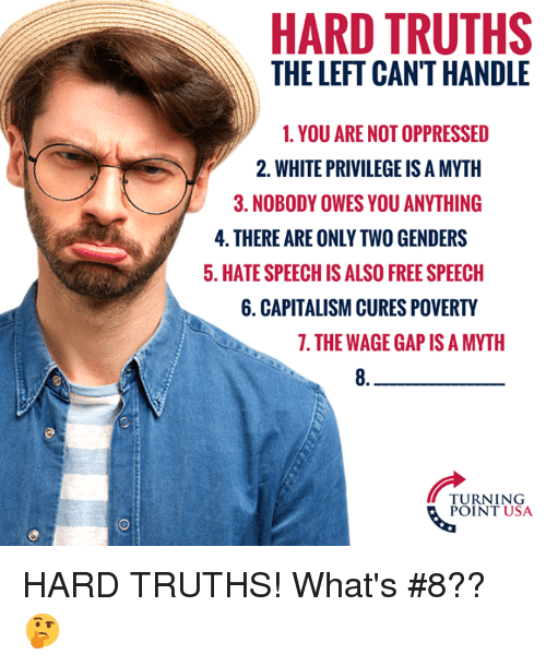 Memes, Capitalism, and Free: HARD TRUTHS  THE LEFT CAN'T HANDLE  1. YOU ARE NOT OPPRESSED  2. WHITE PRIVILEGE IS A MYTH  3. NOBODY OWES YOU ANYTHING  4. THERE ARE ONLY TWO GENDERS  5. HATE SPEECH IS ALSO FREE SPEECH  6. CAPITALISM CURES POVERTY  7. THE WAGE GAP IS A MYTH  8.  TURNING  POINT USA HARD TRUTHS! What's #8?? 🤔