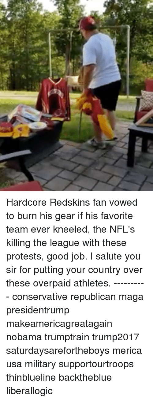 Memes, Washington Redskins, and Good: Hardcore Redskins fan vowed to burn his gear if his favorite team ever kneeled, the NFL's killing the league with these protests, good job. I salute you sir for putting your country over these overpaid athletes. ---------- conservative republican maga presidentrump makeamericagreatagain nobama trumptrain trump2017 saturdaysarefortheboys merica usa military supportourtroops thinblueline backtheblue liberallogic