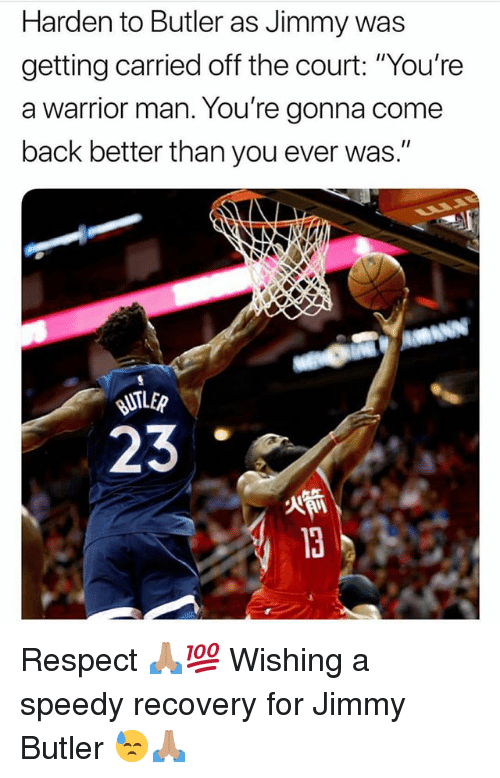 """Jimmy Butler, Memes, and Respect: Harden to Butler as Jimmy was  getting carried off the court: """"You're  a warrior man. You're gonna come  back better than you ever was.""""  23 Respect 🙏🏽💯 Wishing a speedy recovery for Jimmy Butler 😓🙏🏽"""