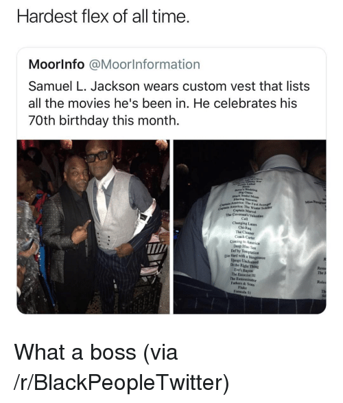 vengeance: Hardest flex of all time  Moorlnfo @Moorlnformation  Samuel L. Jackson wears custom vest that lists  all the movies he's been in. He celebrates his  70th birthday this month.  Dig Cam  nlack Snake Moun  Blazing Sa  America: The First Avenge  CAp Captain Marvel  mrice: The Winter Sokdier  The Cavemon's Valentine  Cell  Changing Lanes  Chi-Raq  The Cleaner  Coach Carter  Coming to America  Deep Bluc Sea  Def by Temptation  T/  Die lHand with a Vengeance  Django Unchained  Dothe Right Thing  Eve's Bayou  The Exorcist I1  The Exterminator  Fathers & Sons  Fluke  Formula 5t  The P  Rules What a boss (via /r/BlackPeopleTwitter)
