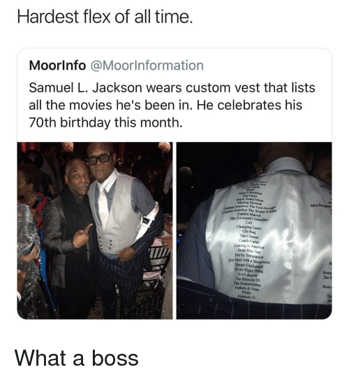 vengeance: Hardest flex of all time  Moorlnfo @Moorlnformation  Samuel L. Jackson wears custom vest that lists  all the movies he's been in. He celebrates his  70th birthday this month.  Dig Cam  nlack Snake Moun  Blazing Sa  America: The First Avenge  mrice: The Winter Sokdier  CAp Captain Marvel  The Cavemon's Valentine  Cell  Changing Lanes  Chi-Raq  The Cleaner  Coach Carter  Coming to America  Deep Bluc Sea  Def by Temptation  T/  Die lHand with a Vengeance  Django Unchained  Dothe Right Thing  Eve's Bayou  The Exorcist I1  The Exterminator  Fathers & Sons  Fluke  Formula 5t  The P  Rules What a boss