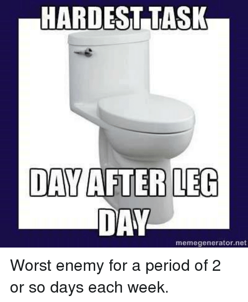 Day After Leg Day: HARDEST TASK  DAY AFTER LEG  DAY  memegenerator.net Worst enemy for a period of 2 or so days each week.