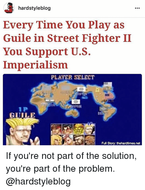 Street Fighter: hardstyle blog  Every Time You Play as  Guile in Street Fighter II  You Support U.S.  Imperialism  PLAYER SELECT  IA  APAN  1 P  GUILE  Full Story: thehardtimes.net If you're not part of the solution, you're part of the problem. @hardstyleblog