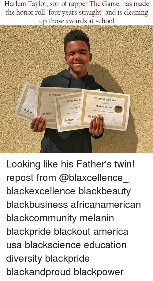 "America, Memes, and School: Harlem Taylor, son of rapper The Game, has made  the honor roll four years straight"" and is cleaning  those awards at school  8TH GRADE-  STH GRADE AWARDS  T GRADE AY  Harlem Taylor  Harlem T Looking like his Father's twin! repost from @blaxcellence_ blackexcellence blackbeauty blackbusiness africanamerican blackcommunity melanin blackpride blackout america usa blackscience education diversity blackpride blackandproud blackpower"