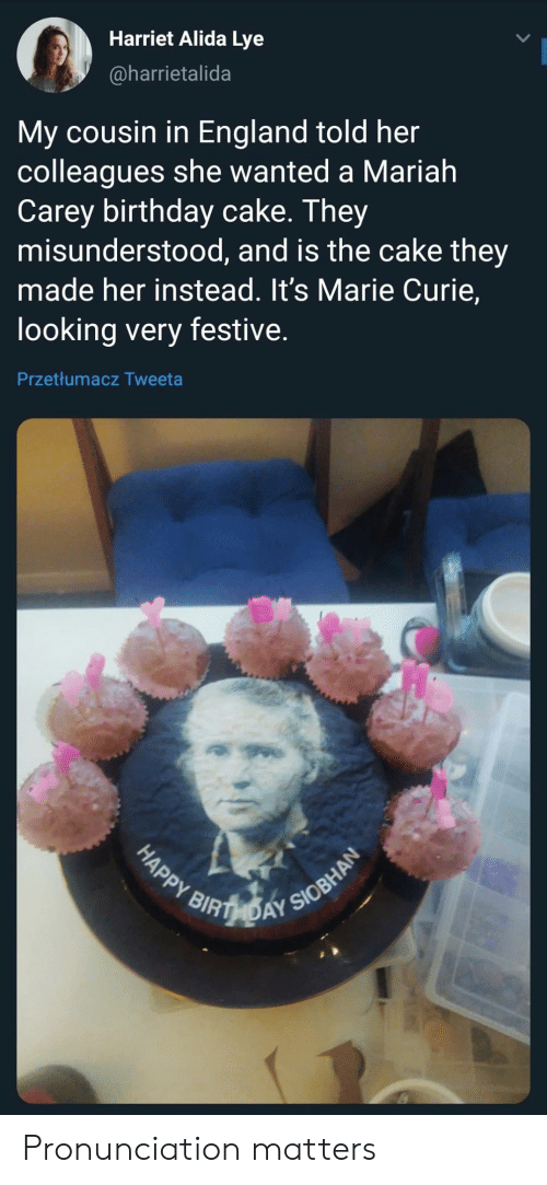Birthday, England, and Mariah Carey: Harriet Alida Lye  @harrietalida  My cousin in England told her  colleagues she wanted a Mariah  Carey birthday cake. They  misunderstood, and is the cake they  made her instead. It's Marie Curie,  looking very festive.  Przetłumacz Tweeta  HAPPY RIBTHDAY SIOBHAN Pronunciation matters