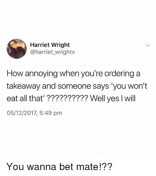 Memes, All That, and Annoying: Harriet Wright  @harriet_wrightx  How annoying when you're ordering a  takeaway and someone says 'you won't  eat all that'?????????? Well yes I will  05/12/2017, 5:49 pm You wanna bet mate!??