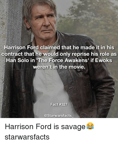Han Solo, Harrison Ford, and Memes: Harrison Ford claimed that he made it in his  contract that he would only reprise his role as  Han Solo in The Force Awakens' if Ewoks  weren't in the movie.  Fact #327  @Starwarsfacts Harrison Ford is savage😂 starwarsfacts