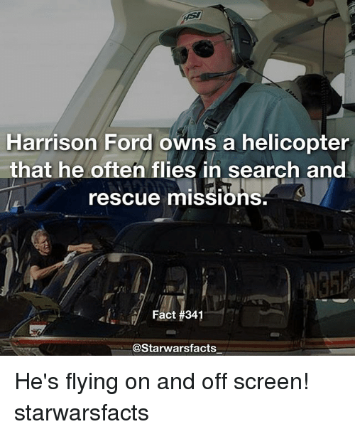 Harrison Ford, Memes, and Ford: Harrison Ford owns a helicopter  that he often flies in search and  rescue missions  Fact 1a41  @Starwarsfacts He's flying on and off screen! starwarsfacts