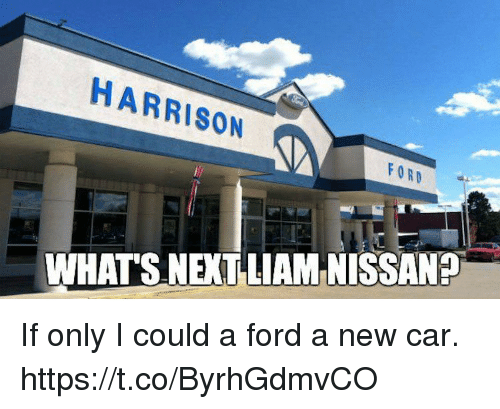 Harrison Ford, Ford, and Car: HARRISON  FORD  WHATS NEXT LIAM NISSANP If only I could a ford a new car. https://t.co/ByrhGdmvCO