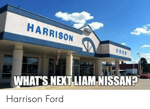Harrison Ford, Ford, and Nissan: HARRISON  WHATS NEXT LIAM NISSAN? Harrison Ford