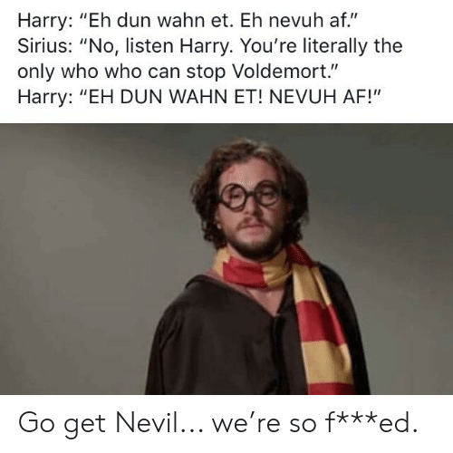 "Af, Sirius, and Voldemort: Harry: ""Eh dun wahn et. Eh nevuh af.""  Sirius: ""No, listen Harry. You're literally the  only who who can stop Voldemort.""  Harry: ""EH DUN WAHN ET! NEVUH AF!"" Go get Nevil... we're so f***ed."