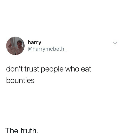 Memes, Truth, and 🤖: harry  @harrymcbeth_  don't trust people who eat  bounties The truth.