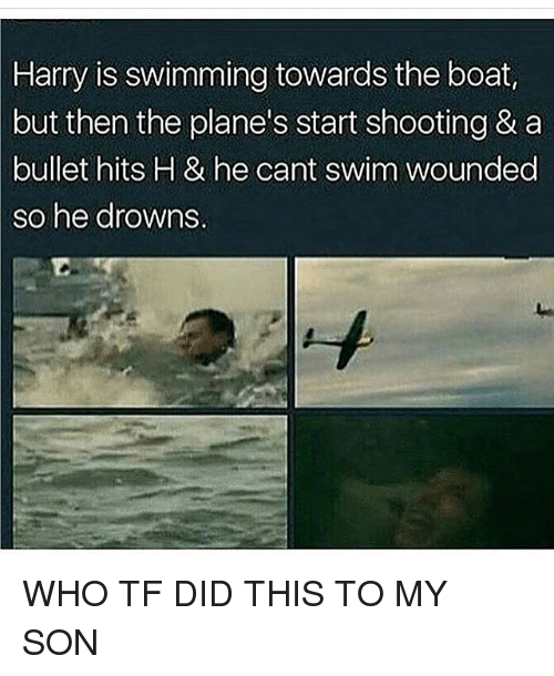 harried: Harry is swimming towards the boat,  but then the plane's start shooting & a  bullet hits H & he cant swim wounded  so he drowns. WHO TF DID THIS TO MY SON