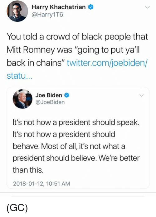 "Joe Biden, Memes, and Twitter: Harry Khachatrian  @Harry1T6  You told a crowd of black people that  Mitt Romney was ""going to put ya'll  back in chains"" twitter.com/joebiden/  statu...  Joe Biden  @JoeBiden  It's not how a president should speak.  It's not how a president should  behave. Most of all, it's not what a  president should believe. We're better  than this.  2018-01-12, 10:51 AM (GC)"