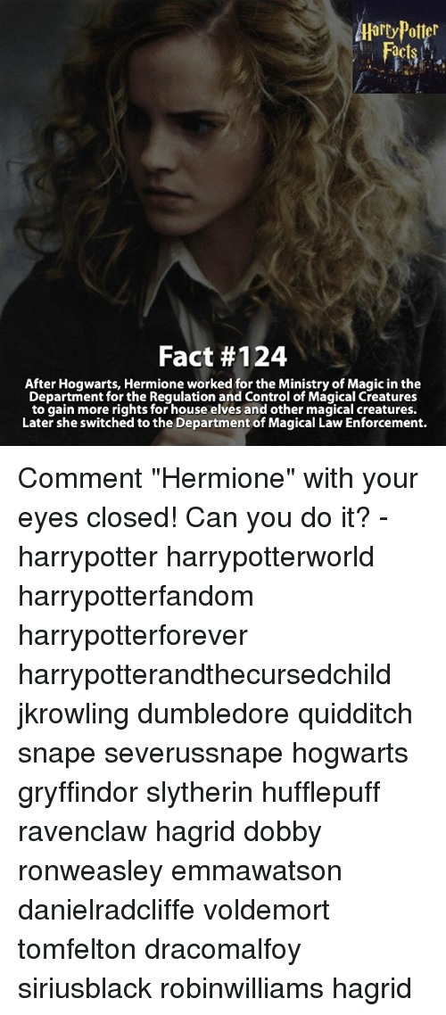 "Dumbledore, Memes, and Slytherin: Harry Potter  Fact #124  After Hogwarts, Hermione worked for the Ministry of Magic in the  Department for the Regulation and Control of Magical Creatures  to gain more rights for house elves and other magical creatures.  Later she switched to the Department of Magical Law Enforcement. Comment ""Hermione"" with your eyes closed! Can you do it? - harrypotter harrypotterworld harrypotterfandom harrypotterforever harrypotterandthecursedchild jkrowling dumbledore quidditch snape severussnape hogwarts gryffindor slytherin hufflepuff ravenclaw hagrid dobby ronweasley emmawatson danielradcliffe voldemort tomfelton dracomalfoy siriusblack robinwilliams hagrid"