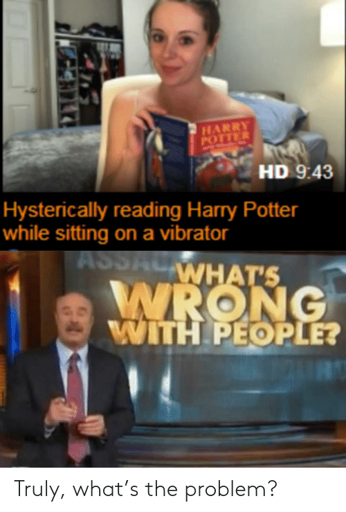 Harry Potter: HARRY  POTTER  HD 9:43  Hysterically reading Harry Potter  while sitting on a vibrator  ASSALWHAT'S  WRONG  WITH PEOPLE? Truly, what's the problem?
