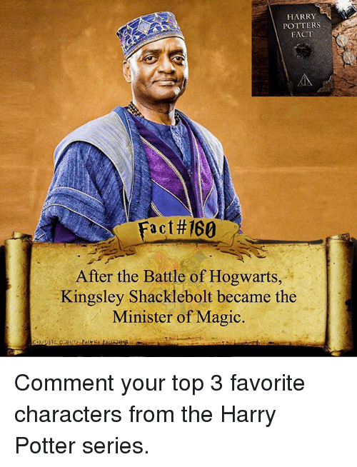 Harry Potter (Series): HARRY  POTTERS  FACT  #160  a C  After the Battle of Hogwarts,  Kingsley Shacklebolt became the  Minister of Magic. Comment your top 3 favorite characters from the Harry Potter series.