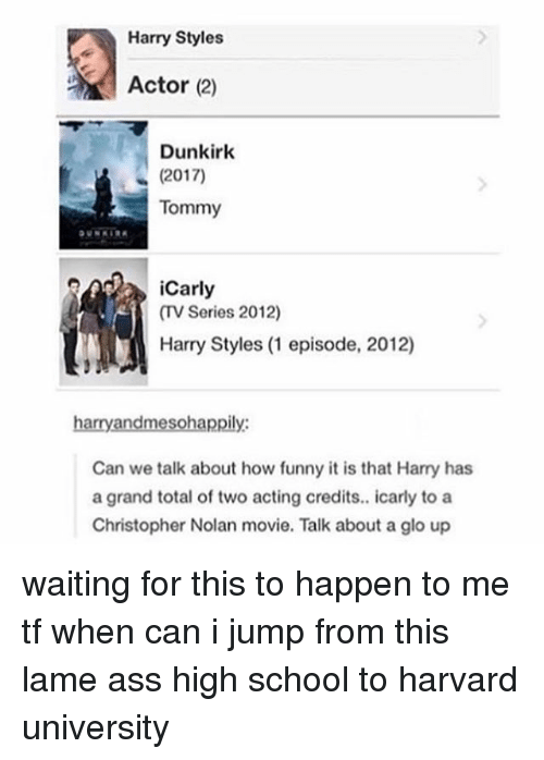 christopher nolan: Harry Styles  Actor (2)  Dunkirk  (2017)  Tommy  iCarly  (V Series 2012)  Harry Styles (1 episode, 2012)  harry andmesohappily  Can we talk about how funny it is that Harry has  a grand total of two acting credits.. icarly to a  Christopher Nolan movie. Talk about a glo up waiting for this to happen to me tf when can i jump from this lame ass high school to harvard university
