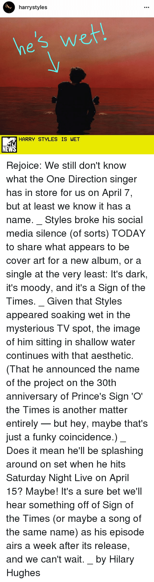 Memes, One Direction, and Saturday Night Live: harry styles  es Wei  HARRY STYLES IS WET Rejoice: We still don't know what the One Direction singer has in store for us on April 7, but at least we know it has a name. _ Styles broke his social media silence (of sorts) TODAY to share what appears to be cover art for a new album, or a single at the very least: It's dark, it's moody, and it's a Sign of the Times. _ Given that Styles appeared soaking wet in the mysterious TV spot, the image of him sitting in shallow water continues with that aesthetic. (That he announced the name of the project on the 30th anniversary of Prince's Sign 'O' the Times is another matter entirely — but hey, maybe that's just a funky coincidence.) _ Does it mean he'll be splashing around on set when he hits Saturday Night Live on April 15? Maybe! It's a sure bet we'll hear something off of Sign of the Times (or maybe a song of the same name) as his episode airs a week after its release, and we can't wait. _ by Hilary Hughes