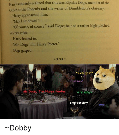 "Doge, Dumbledore, and Harry Potter: Harry suddenly realized that this was Elphias Doge, member ofthe  order of the Phoenix and the writer of Dumbledore's obituary.  Harry approached him.  ""May I sit down?""  ""of course, of course,"" said Doge; he had a rather high-pitched  wheezy voice  Harry leaned in.  ""Mr. Doge, I'm Harry Potter.""  Doge gasped.  151  *such gasp  so wizard  Mr  Dogg. I't Hapee Pawter very magik  omg Sorcery  WOW ~Dobby"