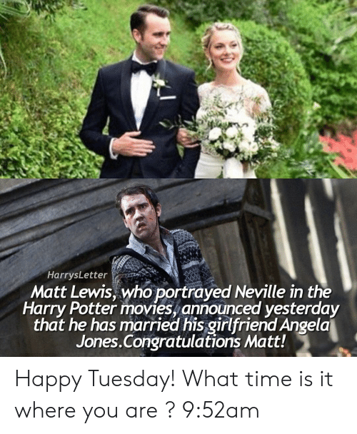 what time is: HarrysLetter  Matt Lewis, who portrayed Neville in the  Harry Potter movies, announced yesterday  that he has married his girlfriend Angela  Jones.Congratulations Matt! Happy Tuesday! What time is it where you are ? 9:52am