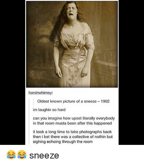 Takeing: harshwhimsy:  Oldest known picture of a sneeze 1902  im laughin so hard  can you imagine how upset literally everybody  in that room musta been after this happened  it took a long time to take photographs back  then i bet there was a collective of nothin but  sighing echoing through the room 😂😂 sneeze