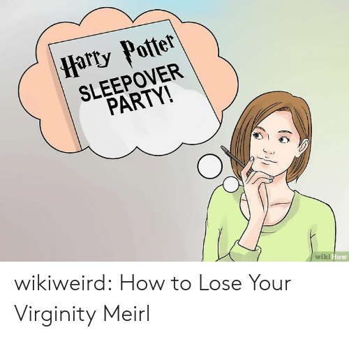 Party, Tumblr, and Blog: |Harty Potter  SLEEPOVER  PARTY!  wiki How wikiweird:  How to Lose Your Virginity  Meirl