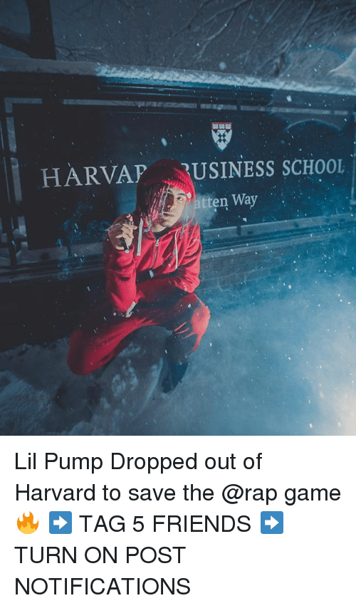 Friends, Memes, and Rap: HARVAP RUSINESS SCHOOL  tten Way Lil Pump Dropped out of Harvard to save the @rap game 🔥 ➡️ TAG 5 FRIENDS ➡️ TURN ON POST NOTIFICATIONS