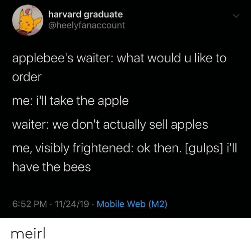 Apple, Applebee's, and Harvard: harvard graduate  @heelyfanaccount  applebee's waiter: what would u like to  order  me: i'll take the apple  waiter: we don't actually sell apples  me, visibly frightened: ok then. [gulps] il  have the bees  6:52 PM 11/24/19 Mobile Web (M2) meirl