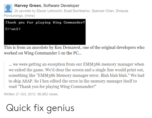 "Ken, The Game, and Thank You: Harvey Green, Software Developer  2k upvotes by Elazar Leibovich, Bulat Bochkariov, Spencer Chan, Shreyas  Panduranga, (more)  Thank you for playing Wing Coander!  This is from an anecdote by Ken Demarest, one of the original developers who  worked on Wing Commander I on the PC...  we were getting an exception from our EMM386 memory manager when  we exited the game. We'd clear the screen and a single line would print out,  something like ""EMM386 Memory manager error. Blah blah blah."" We had  to ship ASAP. So I hex edited the error in the memory manager itself to  read ""Thank you for playing Wing Commander!""  Written 21 Oct, 2012. 86,862 views. Quick fix genius"