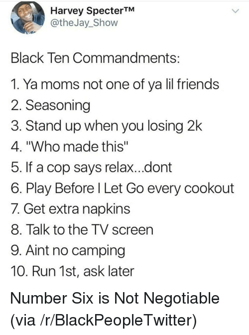"""Blackpeopletwitter, Friends, and Moms: Harvey SpecterTM  @theJay_Shovw  Black Ten Commandments  1. Ya moms not one of ya lil friends  2. Seasoning  3. Stand up when you losing 2k  4. """"Who made this""""  5. If a cop says relax...dont  6. Play Before l Let Go every cookout  7. Get extra napkins  8. Talk to the TV screen  9. Aint no camping  10. Run 1st, ask later <p>Number Six is Not Negotiable (via /r/BlackPeopleTwitter)</p>"""