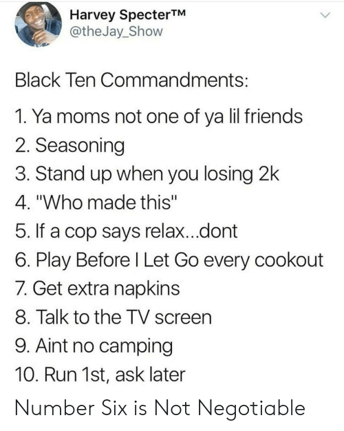 """Friends, Moms, and Run: Harvey SpecterTM  @theJay_Shovw  Black Ten Commandments  1. Ya moms not one of ya lil friends  2. Seasoning  3. Stand up when you losing 2k  4. """"Who made this""""  5. If a cop says relax...dont  6. Play Before l Let Go every cookout  7. Get extra napkins  8. Talk to the TV screen  9. Aint no camping  10. Run 1st, ask later Number Six is Not Negotiable"""