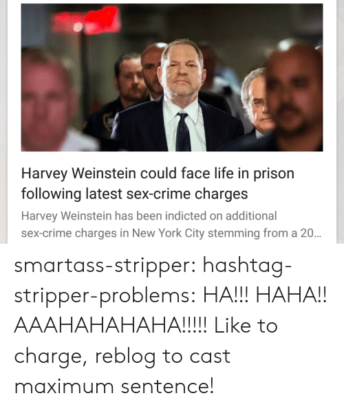 in-new-york-city: Harvey Weinstein could face life in prison  following latest sex-crime charges  Harvey Weinstein has been indicted on additional  sex-crime charges in New York City stemming from a 20 smartass-stripper:  hashtag-stripper-problems:  HA!!! HAHA!! AAAHAHAHAHA!!!!!  Like to charge, reblog to cast maximum sentence!