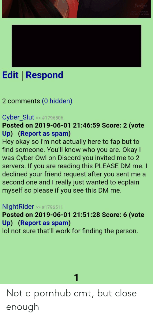 Lol, Pornhub, and Work: HarYon  Patren unyaa  Edit Respond  2 comments (0 hidden)  Cyber_Slut  Posted on 2019-06-01 21:46:59 Score: 2 (vote  Up) (Report  Hey okay  find someone. You'll know who you are.  Cyber Owl on Discord you invited me to 2  #1796506  >>  spam)  as  so I'm not actually here to fap but to  Okay  was  reading this PLEASE DM me. I  servers. If you are  declined your friend request after you sent me a  second one and I really just wanted to ecplain  myself  please if you see this DM me.  SO  NightRider >>  Posted on 2019-06-01 21:51:28 Score: 6 (vote  Up) (Report  lol not sure that'll work for finding the person.  spam)  as  1 Not a pornhub cmt, but close enough