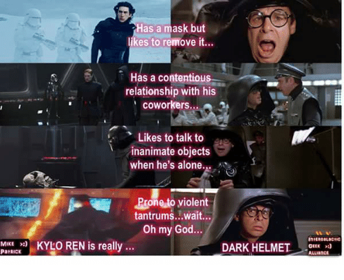 Being Alone, God, and Kylo Ren: Has a mask but  likes to remove it.  F Has a contentious  relationship with his  ' coworkers...  Likes to talk to  inanimate objects  when he's alone.  Prone to violent  tantrums...wait...  Oh my God...  MIKE KYLO REN is really  PatRIck  KYLO REN is really..  DARK HELMTOLLI  GEEK  ALLiancL