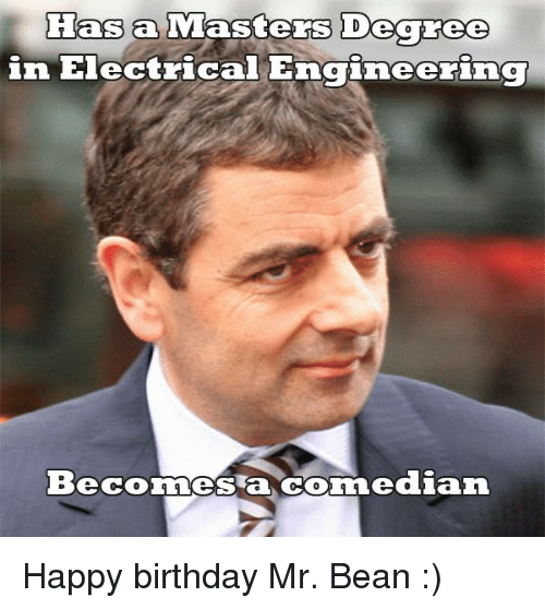 Memes, Mr. Bean, and Happy Birthday: Has a  Masters Degree  in Electric  rin  Beconnes a dian Happy birthday Mr. Bean :)