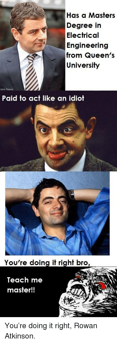 Atkinson: Has a Masters  Degree in  Electrical  Engineering  from Queen's  University  Jack Pearce  Paid to act like an idiot  You're doing it right bro  Teach me  master!! <p>You're doing it right, Rowan Atkinson.</p>