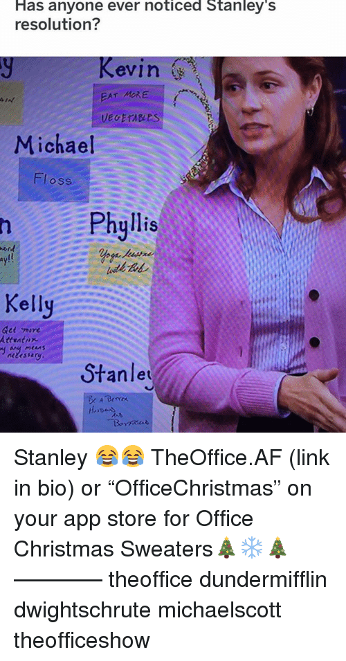 """Af, Christmas, and Memes: Has anyone ever noticed Stanley'  resolution?  evin  EAT MRE  Michael  Floss  Phyllis  ay!!  Kelly  Gee 께re  Attratnx  Stanle Stanley 😂😂 TheOffice.AF (link in bio) or """"OfficeChristmas"""" on your app store for Office Christmas Sweaters🎄❄️🎄 ———— theoffice dundermifflin dwightschrute michaelscott theofficeshow"""