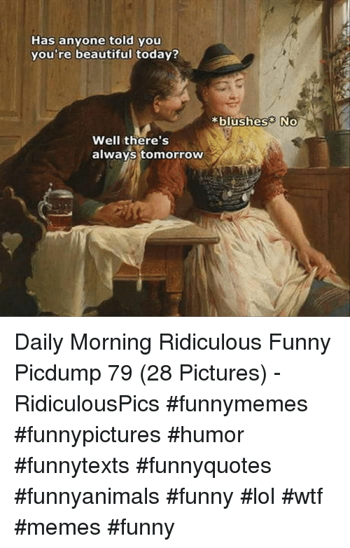 Beautiful, Funny, and Lol: Has anyone told you  you're beautiful today?  blushes No  Well there's  always tomorrow Daily Morning Ridiculous Funny Picdump 79 (28 Pictures) - RidiculousPics #funnymemes #funnypictures #humor #funnytexts #funnyquotes #funnyanimals #funny #lol #wtf #memes #funny