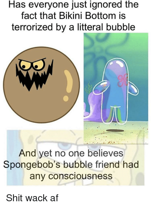 Af, Shit, and Bikini Bottom: Has everyone just ignored the  fact that Bikini Bottom is  terrorized by a litteral bubble  And yet no one believes  Spongebob's bubble friend had  any consciousness Shit wack af