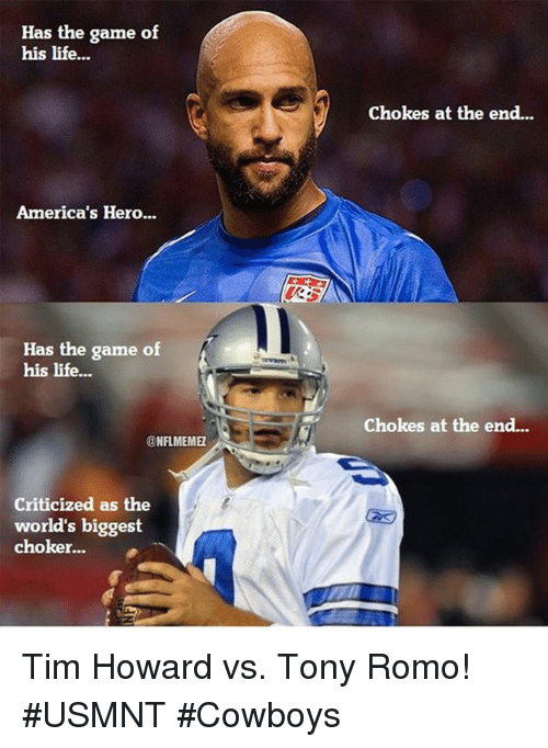 tim howard: Has the game of  his life...  America's Hero...  Has the game of  his life...  NFLMEMEL  Criticized as the  world's biggest  choker...  Chokes at the end...  chokes at the end... Tim Howard vs. Tony Romo! #USMNT #Cowboys